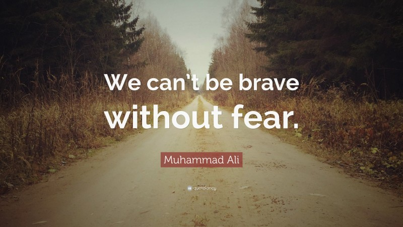 """Muhammad Ali Quote: """"We can't be brave without fear."""""""