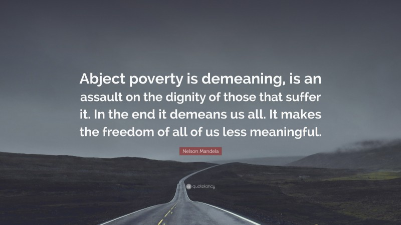 """Nelson Mandela Quote: """"Abject poverty is demeaning, is an assault on the dignity of those that suffer it. In the end it demeans us all. It makes the freedom of all of us less meaningful."""""""
