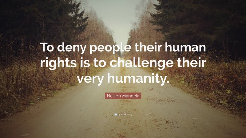 """Nelson Mandela Quote: """"To deny people their human rights is to challenge their very humanity."""""""