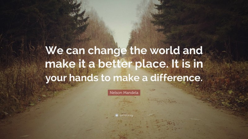 """Nelson Mandela Quote: """"We can change the world and make it a better place. It is in your hands to make a difference."""""""