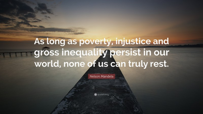 """Nelson Mandela Quote: """"As long as poverty, injustice and gross inequality persist in our world, none of us can truly rest."""""""