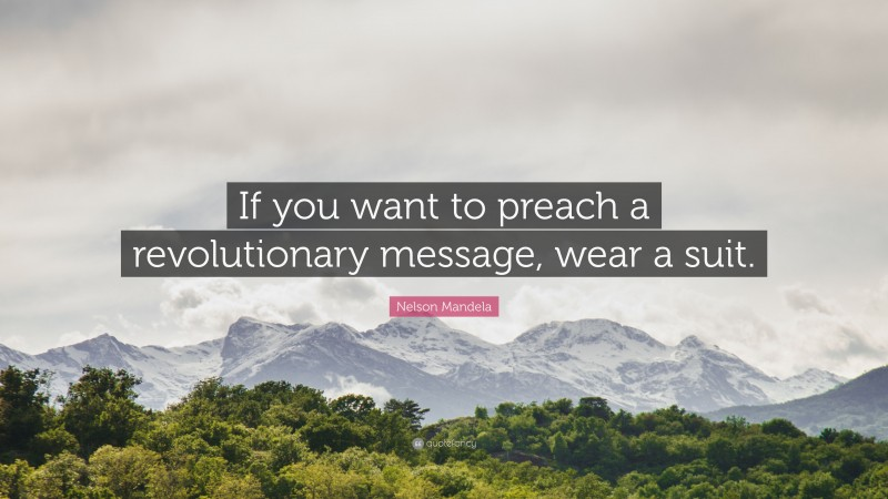 """Nelson Mandela Quote: """"If you want to preach a revolutionary message, wear a suit."""""""