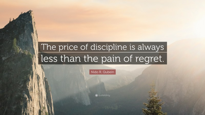 """Nido R. Qubein Quote: """"The price of discipline is always less than the pain of regret."""""""