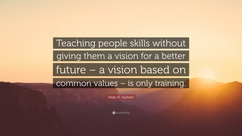 """Nido R. Qubein Quote: """"Teaching people skills without giving them a vision for a better future – a vision based on common values – is only training."""""""