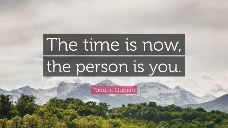 """Nido R. Qubein Quote: """"The time is now, the person is you."""""""