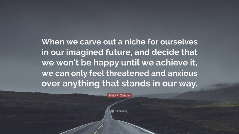 """Nido R. Qubein Quote: """"When we carve out a niche for ourselves in our imagined future, and decide that we won't be happy until we achieve it, we can only feel threatened and anxious over anything that stands in our way."""""""