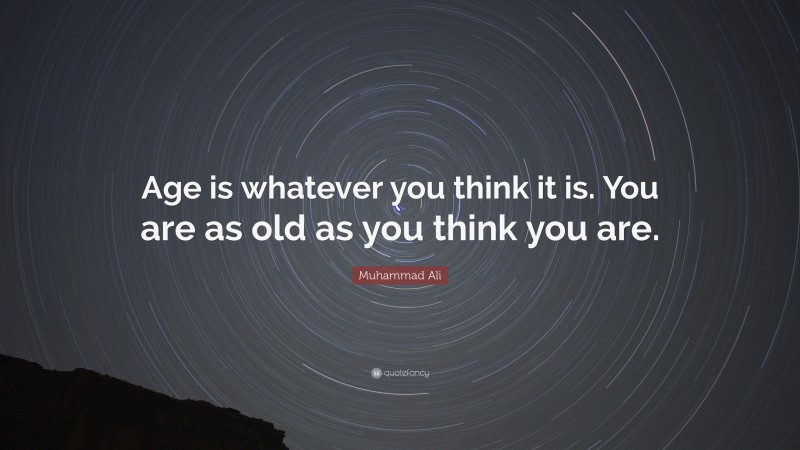 """Muhammad Ali Quote: """"Age is whatever you think it is. You are as old as you think you are."""""""