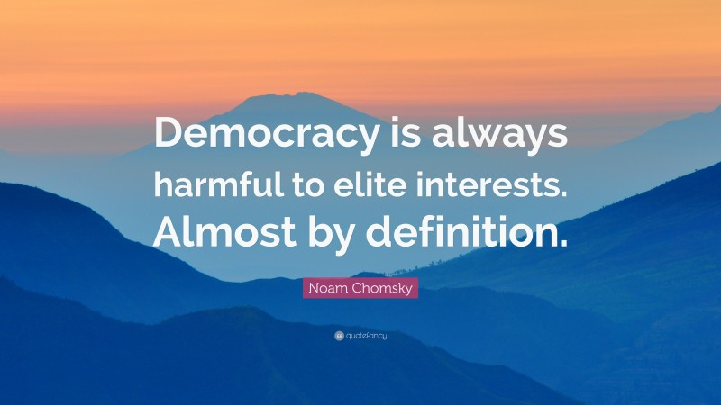 """Noam Chomsky Quote: """"Democracy is always harmful to elite interests. Almost by definition."""""""