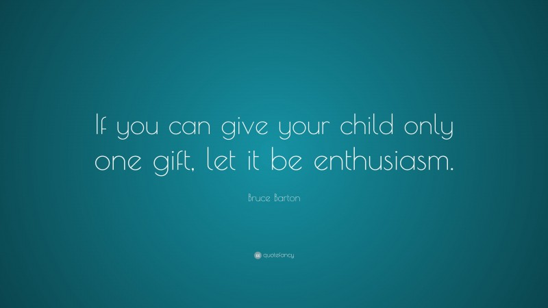 """Bruce Barton Quote: """"If you can give your child only one gift, let it be enthusiasm."""""""