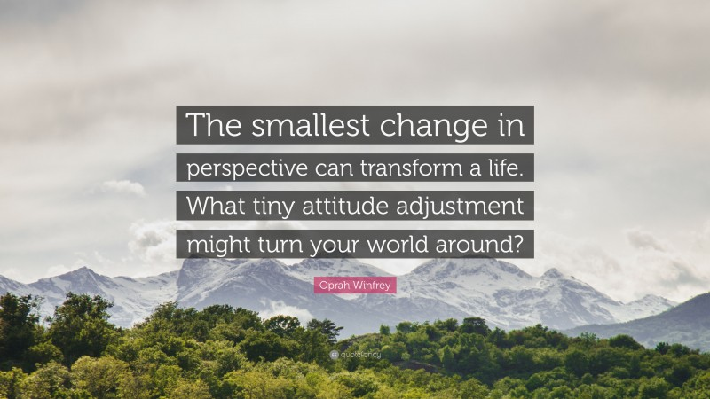 """Oprah Winfrey Quote: """"The smallest change in perspective can transform a life. What tiny attitude adjustment might turn your world around?"""""""