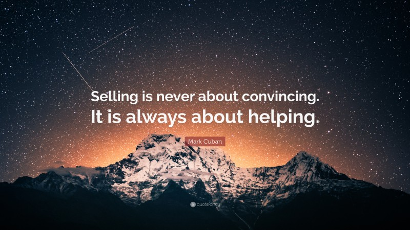 """Mark Cuban Quote: """"Selling is never about convincing. It is always about helping."""""""