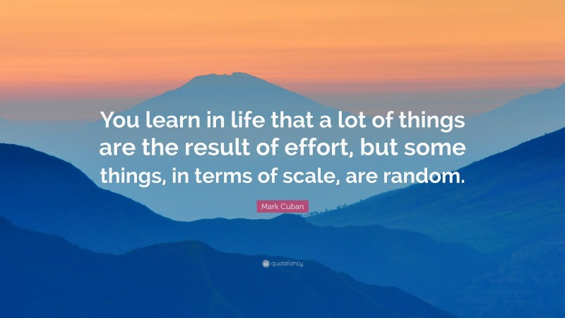 """Mark Cuban Quote: """"You learn in life that a lot of things are the result of effort, but some things, in terms of scale, are random."""""""