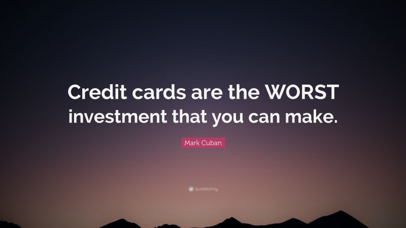 """Mark Cuban Quote: """"Credit cards are the WORST investment that you can make."""""""