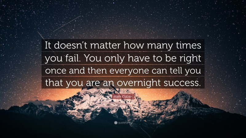 """Mark Cuban Quote: """"It doesn't matter how many times you fail. You only have to be right once and then everyone can tell you that you are an overnight success."""""""