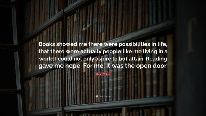 """Oprah Winfrey Quote: """"Books showed me there were possibilities in life, that there were actually people like me living in a world I could not only aspire to but attain. Reading gave me hope. For me, it was the open door."""""""