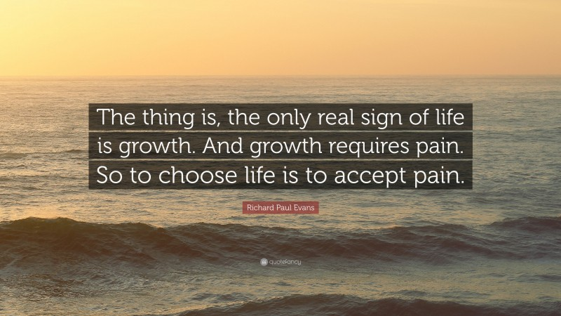 """Richard Paul Evans Quote: """"The thing is, the only real sign of life is growth. And growth requires pain. So to choose life is to accept pain."""""""