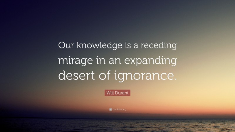 """Will Durant Quote: """"Our knowledge is a receding mirage in an expanding desert of ignorance."""""""