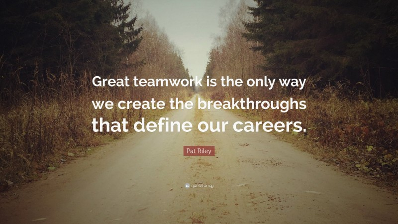"""Pat Riley Quote: """"Great teamwork is the only way we create the breakthroughs that define our careers."""""""