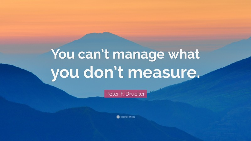 """Peter F. Drucker Quote: """"You can't manage what you don't measure."""""""
