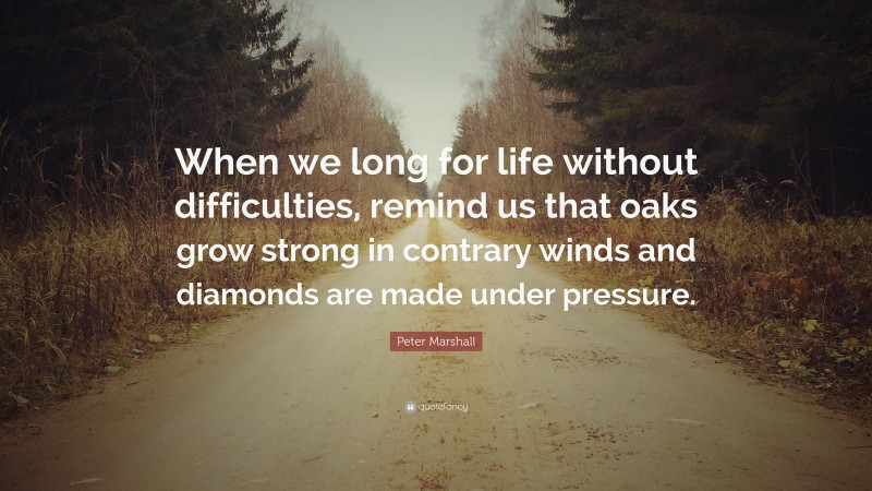 """Peter Marshall Quote: """"When we long for life without difficulties, remind us that oaks grow strong in contrary winds and diamonds are made under pressure."""""""