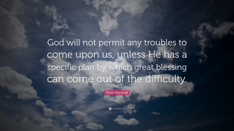 """Peter Marshall Quote: """"God will not permit any troubles to come upon us, unless He has a specific plan by which great blessing can come out of the difficulty."""""""
