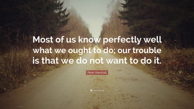 """Peter Marshall Quote: """"Most of us know perfectly well what we ought to do; our trouble is that we do not want to do it."""""""