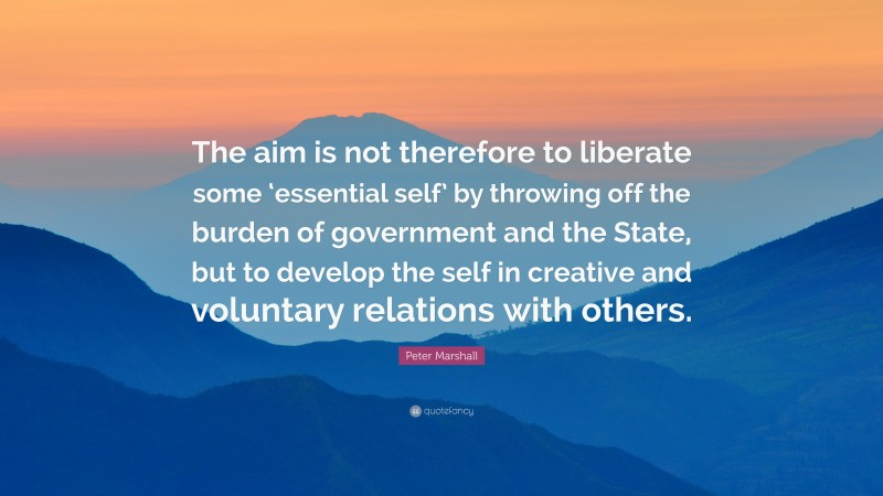 """Peter Marshall Quote: """"The aim is not therefore to liberate some 'essential self' by throwing off the burden of government and the State, but to develop the self in creative and voluntary relations with others."""""""