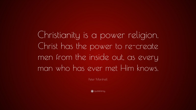 """Peter Marshall Quote: """"Christianity is a power religion. Christ has the power to re-create men from the inside out, as every man who has ever met Him knows."""""""