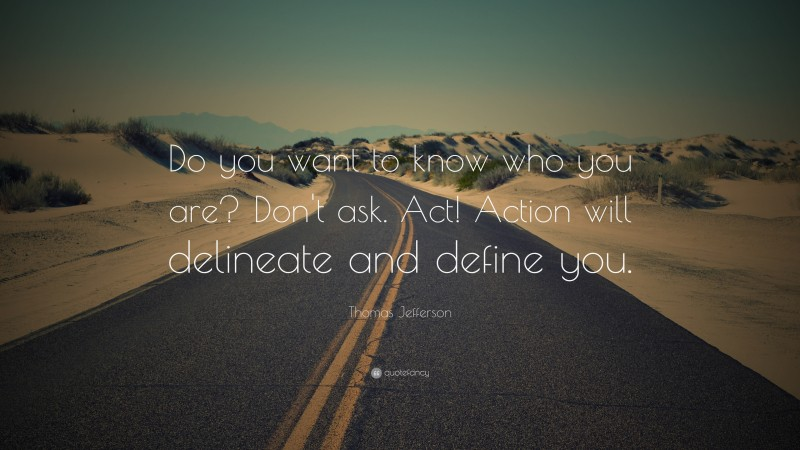 """Thomas Jefferson Quote: """"Do you want to know who you are? Don't ask. Act! Action will delineate and define you."""""""