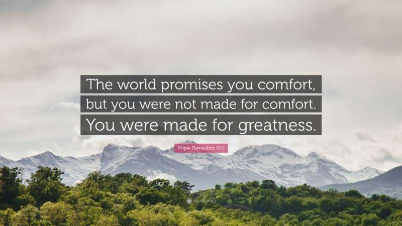 """Pope Benedict XVI Quote: """"The world promises you comfort, but you were not made for comfort. You were made for greatness."""""""