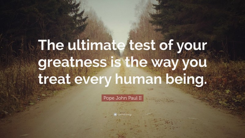 """Pope John Paul II Quote: """"The ultimate test of your greatness is the way you treat every human being."""""""