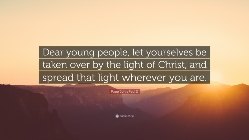 """Pope John Paul II Quote: """"Dear young people, let yourselves be taken over by the light of Christ, and spread that light wherever you are."""""""
