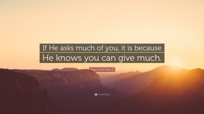 """Pope John Paul II Quote: """"If He asks much of you, it is because He knows you can give much."""""""