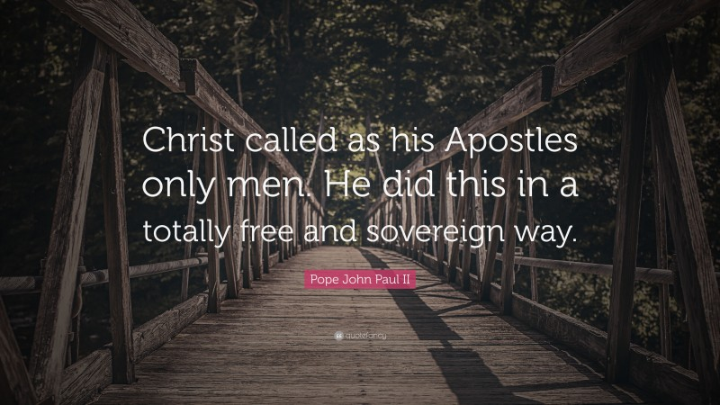 """Pope John Paul II Quote: """"Christ called as his Apostles only men. He did this in a totally free and sovereign way."""""""