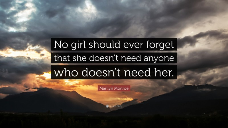 """Marilyn Monroe Quote: """"No girl should ever forget that she doesn't need anyone who doesn't need her."""""""