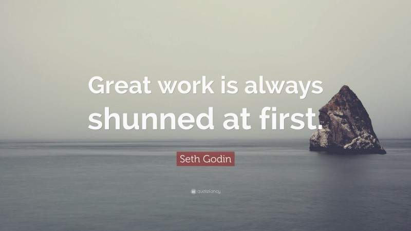 """Seth Godin Quote: """"Great work is always shunned at first."""""""
