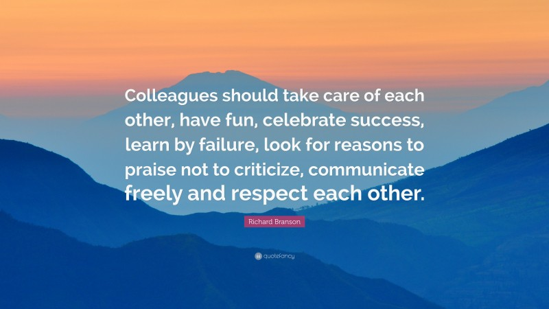 """Richard Branson Quote: """"Colleagues should take care of each other, have fun, celebrate success, learn by failure, look for reasons to praise not to criticize, communicate freely and respect each other."""""""
