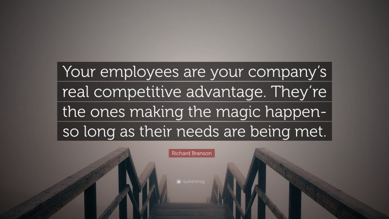"""Richard Branson Quote: """"Your employees are your company's real competitive advantage. They're the ones making the magic happen-so long as their needs are being met."""""""