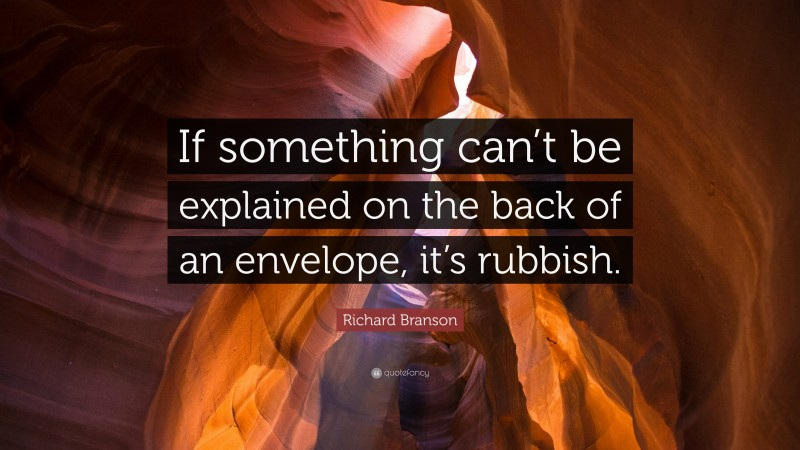 """Richard Branson Quote: """"If something can't be explained on the back of an envelope, it's rubbish."""""""