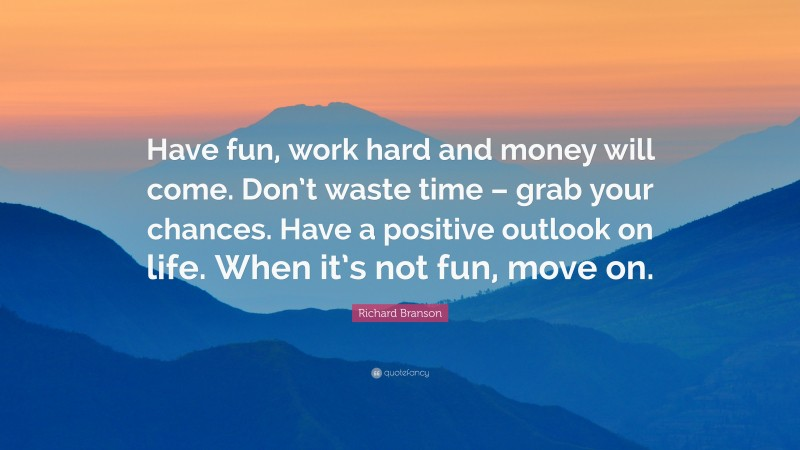 """Richard Branson Quote: """"Have fun, work hard and money will come. Don't waste time – grab your chances. Have a positive outlook on life. When it's not fun, move on."""""""