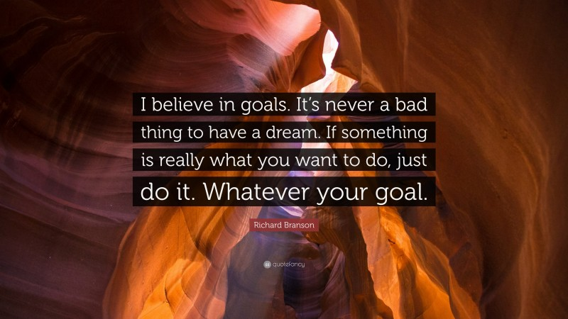 """Richard Branson Quote: """"I believe in goals. It's never a bad thing to have a dream. If something is really what you want to do, just do it. Whatever your goal."""""""