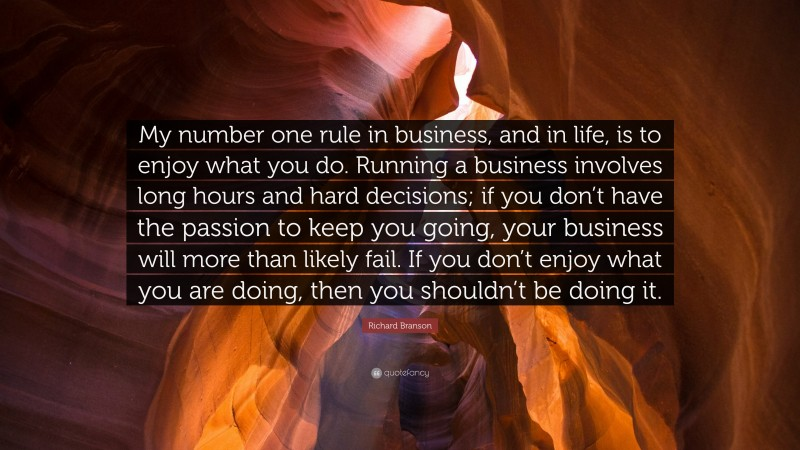 """Richard Branson Quote: """"My number one rule in business, and in life, is to enjoy what you do. Running a business involves long hours and hard decisions; if you don't have the passion to keep you going, your business will more than likely fail. If you don't enjoy what you are doing, then you shouldn't be doing it."""""""
