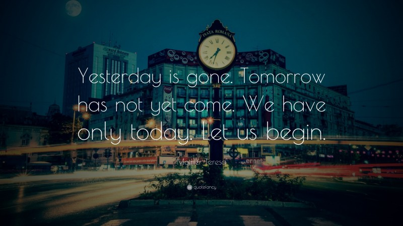 """Mother Teresa Quote: """"Yesterday is gone. Tomorrow has not yet come. We have only today. Let us begin."""""""