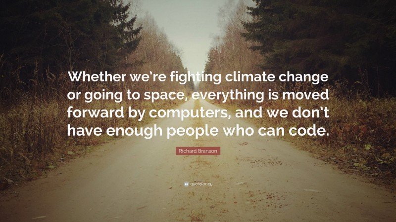"""Richard Branson Quote: """"Whether we're fighting climate change or going to space, everything is moved forward by computers, and we don't have enough people who can code."""""""