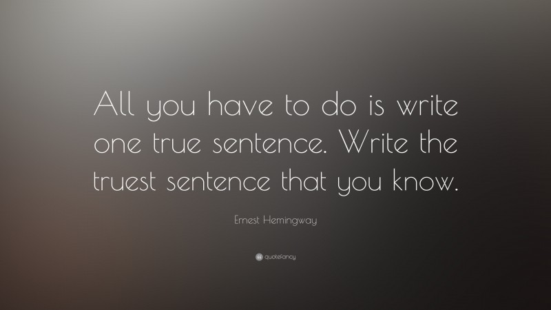 """Ernest Hemingway Quote: """"All you have to do is write one true sentence. Write the truest sentence that you know."""""""