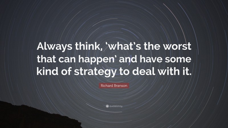 """Richard Branson Quote: """"Always think, 'what's the worst that can happen' and have some kind of strategy to deal with it."""""""