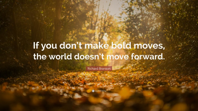 """Richard Branson Quote: """"If you don't make bold moves, the world doesn't move forward."""""""