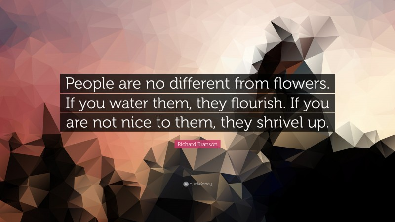 """Richard Branson Quote: """"People are no different from flowers. If you water them, they flourish. If you are not nice to them, they shrivel up."""""""