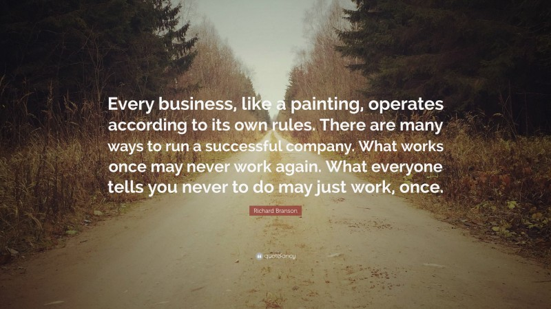"""Richard Branson Quote: """"Every business, like a painting, operates according to its own rules. There are many ways to run a successful company. What works once may never work again. What everyone tells you never to do may just work, once."""""""