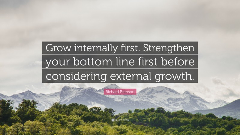 """Richard Branson Quote: """"Grow internally first. Strengthen your bottom line first before considering external growth."""""""